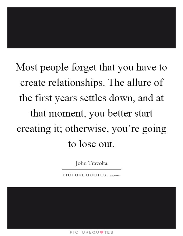 Most people forget that you have to create relationships. The allure of the first years settles down, and at that moment, you better start creating it; otherwise, you're going to lose out Picture Quote #1