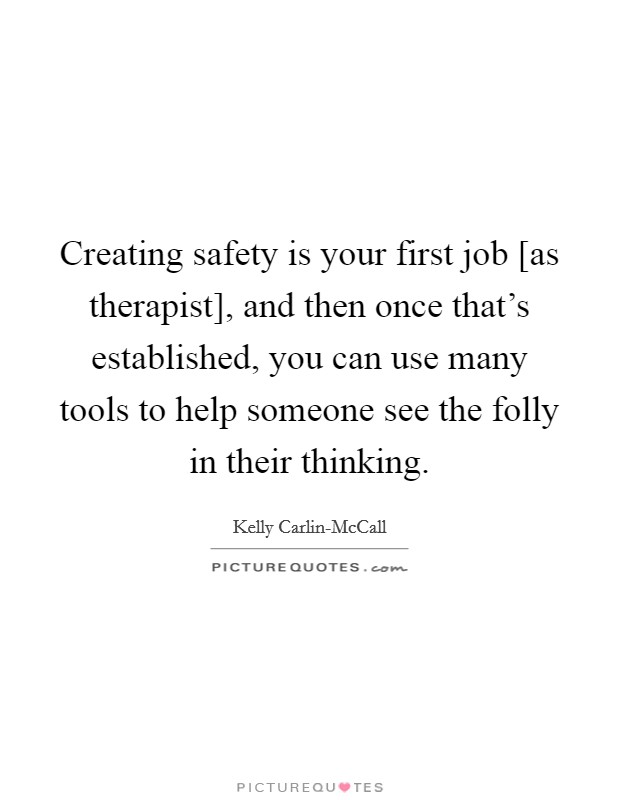 Creating safety is your first job [as therapist], and then once that's established, you can use many tools to help someone see the folly in their thinking Picture Quote #1