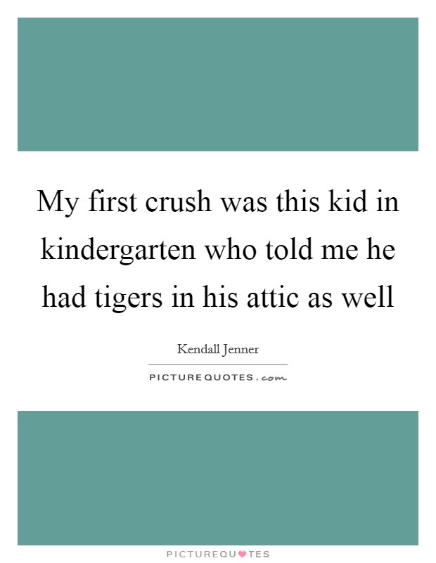My first crush was this kid in kindergarten who told me he had tigers in his attic as well Picture Quote #1