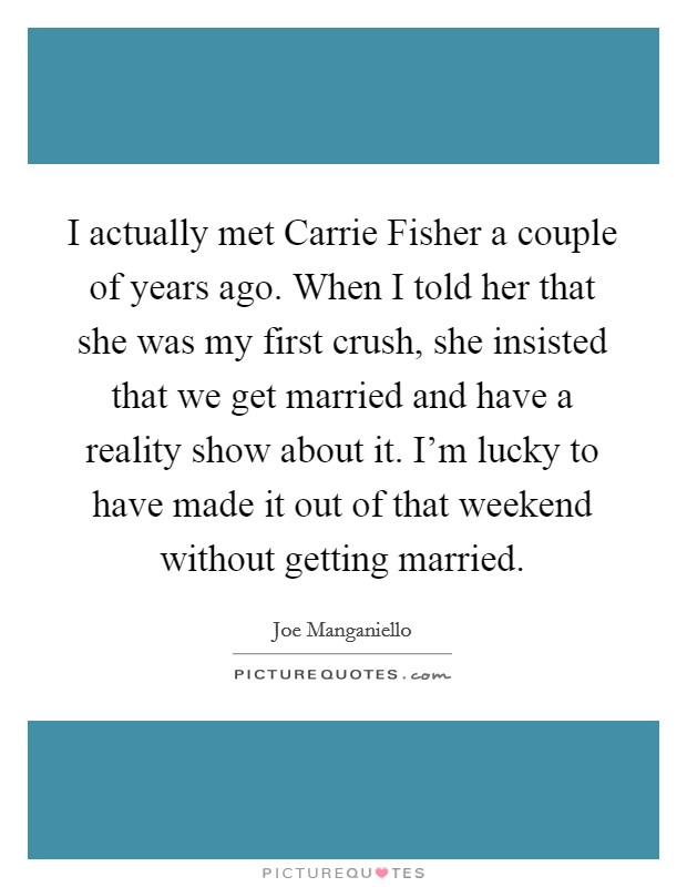 I actually met Carrie Fisher a couple of years ago. When I told her that she was my first crush, she insisted that we get married and have a reality show about it. I'm lucky to have made it out of that weekend without getting married Picture Quote #1