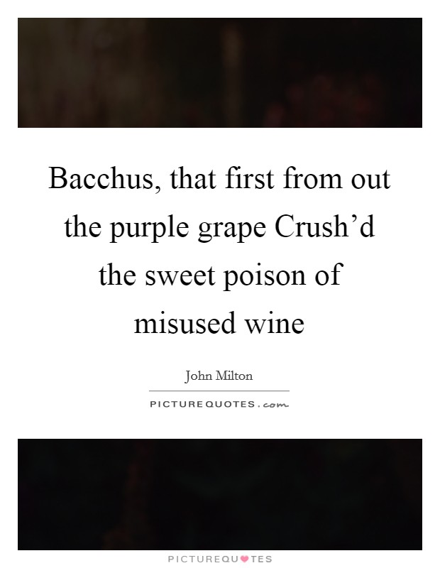 Bacchus, that first from out the purple grape Crush'd the sweet poison of misused wine Picture Quote #1