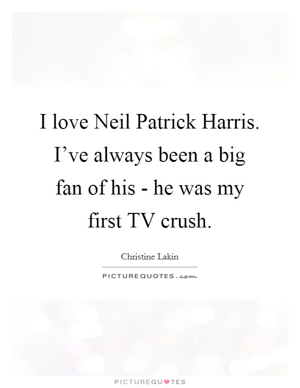 I love Neil Patrick Harris. I've always been a big fan of his - he was my first TV crush Picture Quote #1
