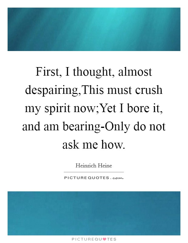 First, I thought, almost despairing,This must crush my spirit now;Yet I bore it, and am bearing-Only do not ask me how Picture Quote #1