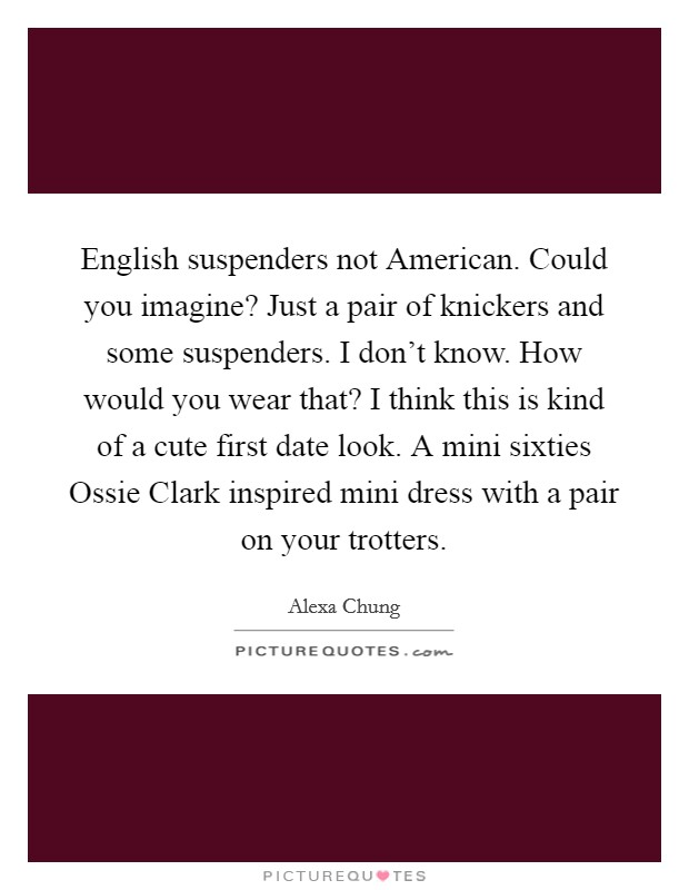 English suspenders not American. Could you imagine? Just a pair of knickers and some suspenders. I don't know. How would you wear that? I think this is kind of a cute first date look. A mini sixties Ossie Clark inspired mini dress with a pair on your trotters Picture Quote #1