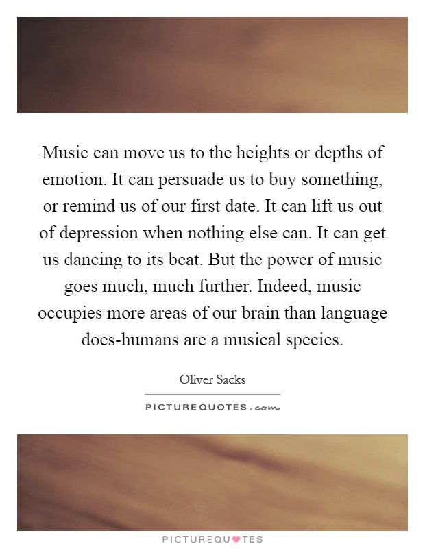Music can move us to the heights or depths of emotion. It can persuade us to buy something, or remind us of our first date. It can lift us out of depression when nothing else can. It can get us dancing to its beat. But the power of music goes much, much further. Indeed, music occupies more areas of our brain than language does-humans are a musical species Picture Quote #1