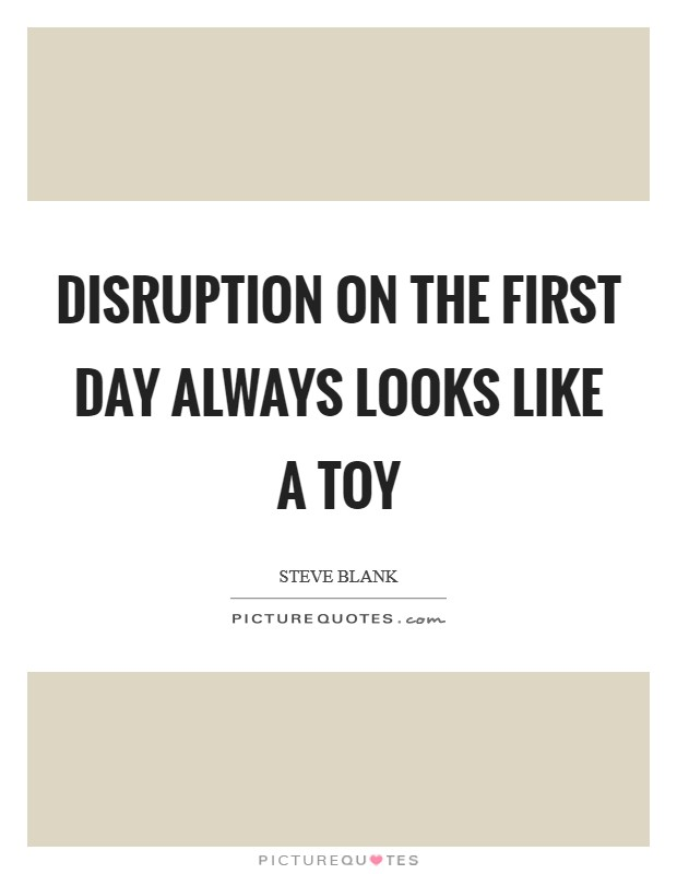 Disruption on the first day always looks like a toy Picture Quote #1