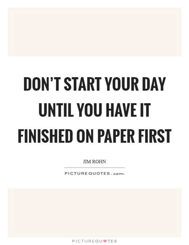 Don't start your day until you have it finished on paper first Picture Quote #1
