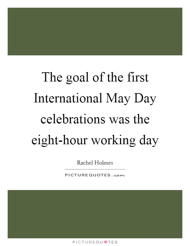 The goal of the first International May Day celebrations was the eight-hour working day Picture Quote #1