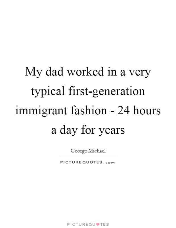 My dad worked in a very typical first-generation immigrant fashion - 24 hours a day for years Picture Quote #1
