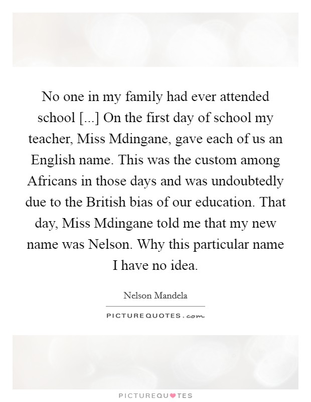 No one in my family had ever attended school [...] On the first day of school my teacher, Miss Mdingane, gave each of us an English name. This was the custom among Africans in those days and was undoubtedly due to the British bias of our education. That day, Miss Mdingane told me that my new name was Nelson. Why this particular name I have no idea Picture Quote #1