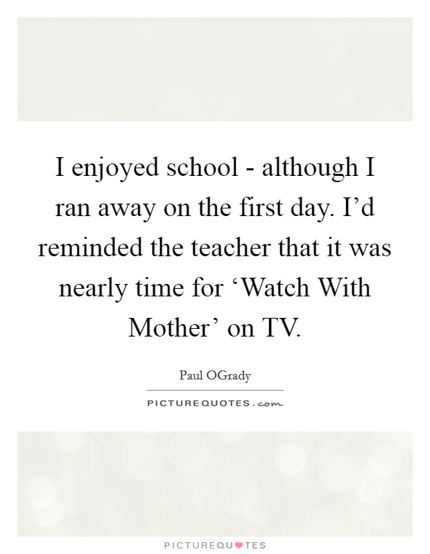 I enjoyed school - although I ran away on the first day. I'd reminded the teacher that it was nearly time for 'Watch With Mother' on TV Picture Quote #1