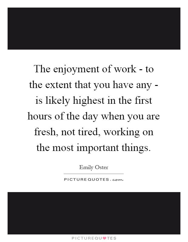The enjoyment of work - to the extent that you have any - is likely highest in the first hours of the day when you are fresh, not tired, working on the most important things Picture Quote #1