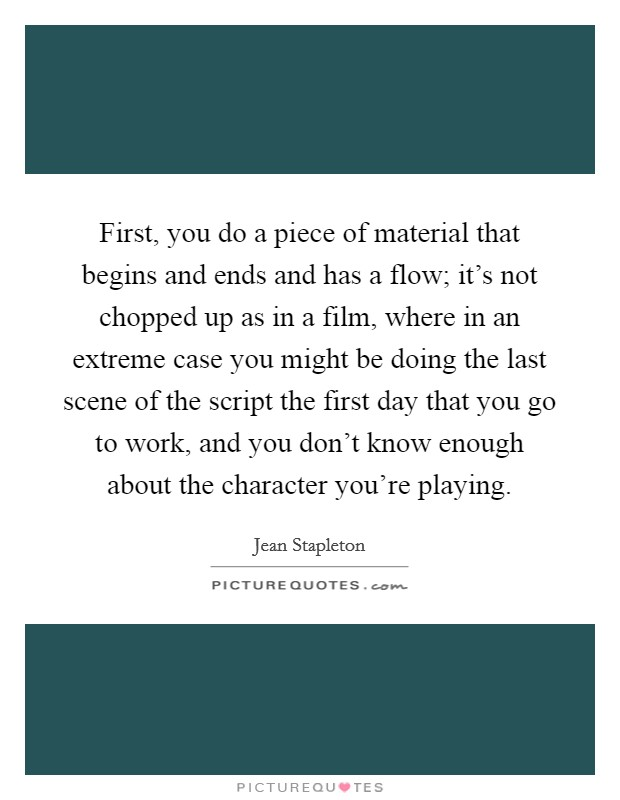 First, you do a piece of material that begins and ends and has a flow; it's not chopped up as in a film, where in an extreme case you might be doing the last scene of the script the first day that you go to work, and you don't know enough about the character you're playing Picture Quote #1