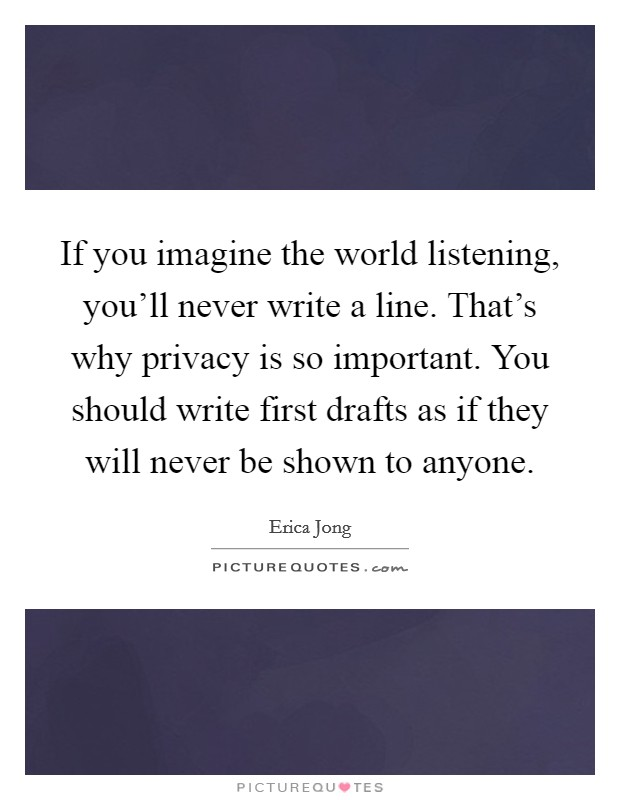 If you imagine the world listening, you'll never write a line. That's why privacy is so important. You should write first drafts as if they will never be shown to anyone Picture Quote #1