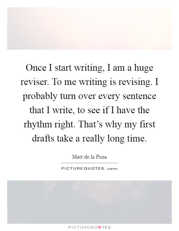 Once I start writing, I am a huge reviser. To me writing is revising. I probably turn over every sentence that I write, to see if I have the rhythm right. That's why my first drafts take a really long time Picture Quote #1