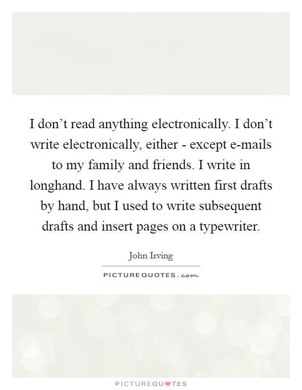 I don't read anything electronically. I don't write electronically, either - except e-mails to my family and friends. I write in longhand. I have always written first drafts by hand, but I used to write subsequent drafts and insert pages on a typewriter Picture Quote #1