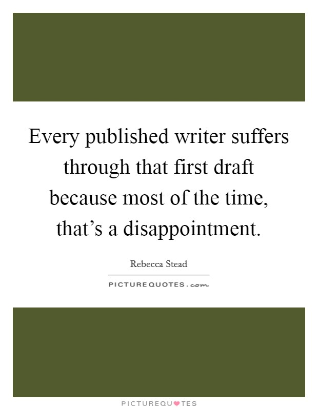 Every published writer suffers through that first draft because most of the time, that's a disappointment. Picture Quote #1