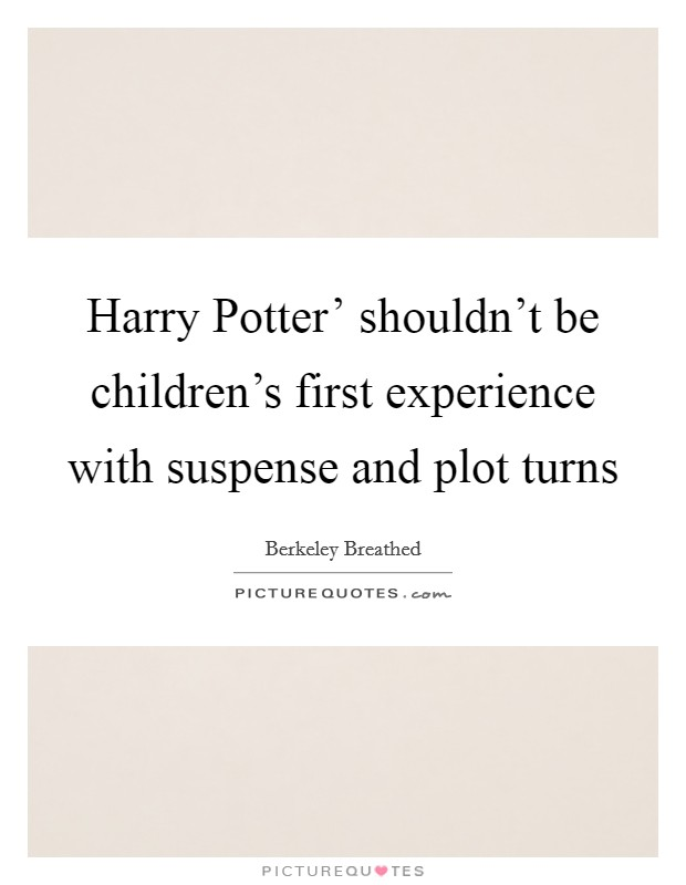 Harry Potter' shouldn't be children's first experience with suspense and plot turns Picture Quote #1