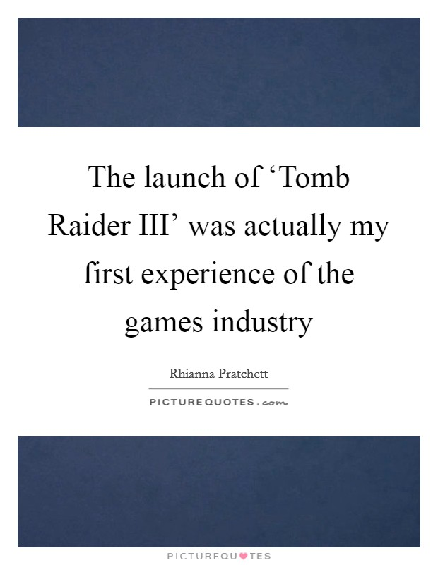 The launch of 'Tomb Raider III' was actually my first experience of the games industry Picture Quote #1
