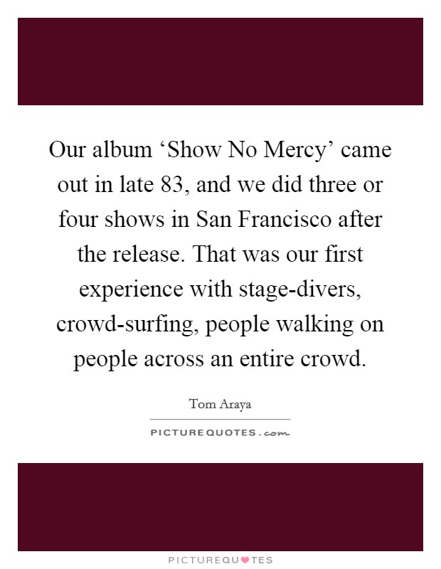 Our album 'Show No Mercy' came out in late  83, and we did three or four shows in San Francisco after the release. That was our first experience with stage-divers, crowd-surfing, people walking on people across an entire crowd Picture Quote #1