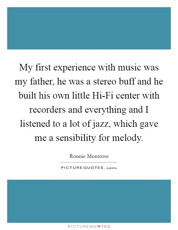 My first experience with music was my father, he was a stereo buff and he built his own little Hi-Fi center with recorders and everything and I listened to a lot of jazz, which gave me a sensibility for melody Picture Quote #1
