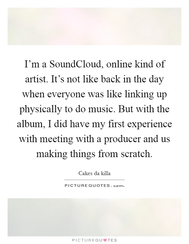 I'm a SoundCloud, online kind of artist. It's not like back in the day when everyone was like linking up physically to do music. But with the album, I did have my first experience with meeting with a producer and us making things from scratch Picture Quote #1