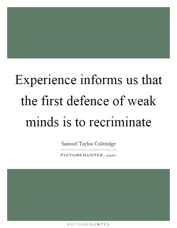 Experience informs us that the first defence of weak minds is to recriminate Picture Quote #1