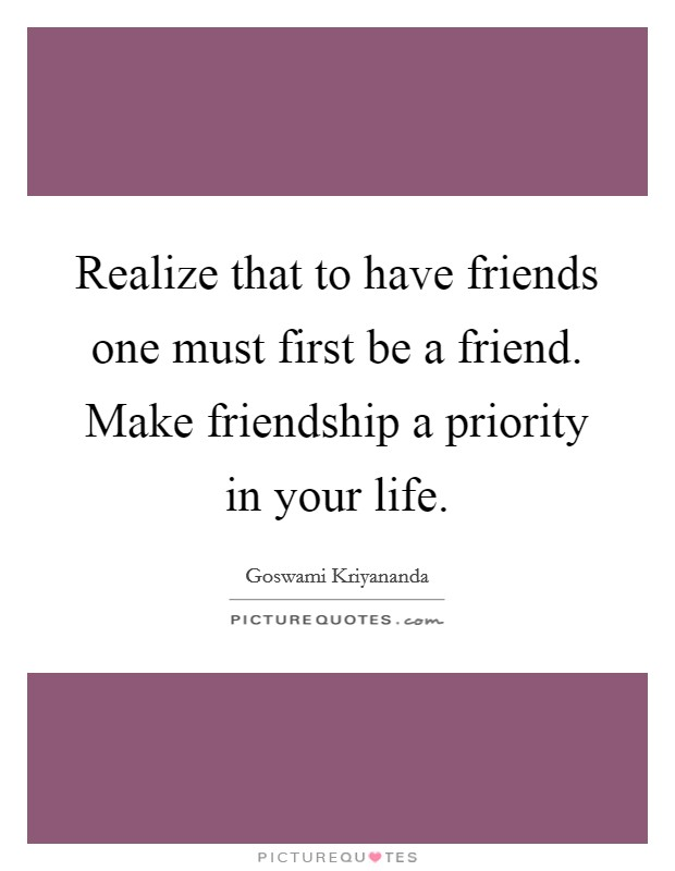 Realize that to have friends one must first be a friend. Make friendship a priority in your life. Picture Quote #1