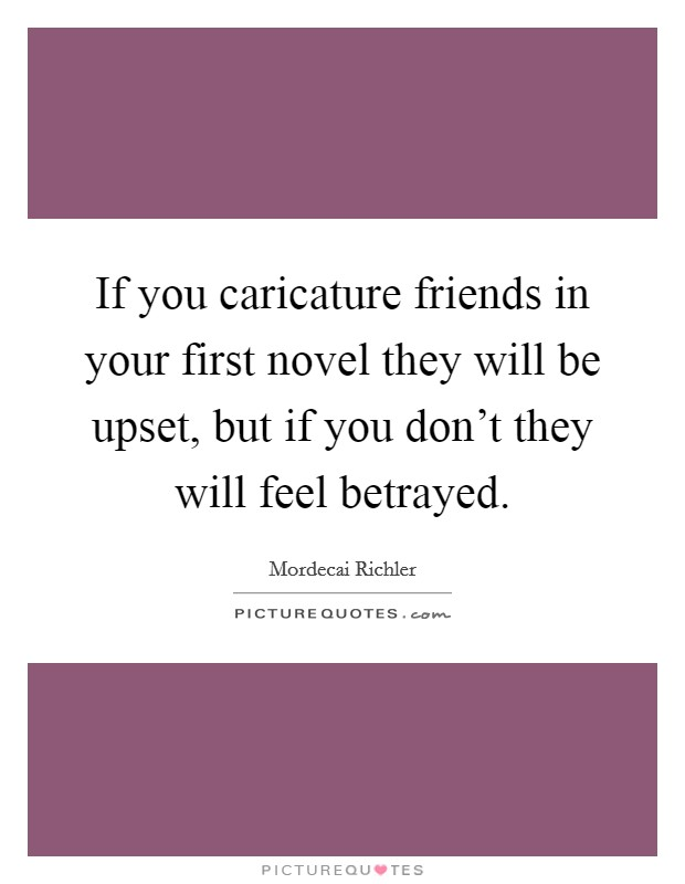 If you caricature friends in your first novel they will be upset, but if you don't they will feel betrayed. Picture Quote #1
