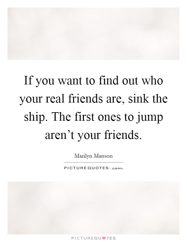 If you want to find out who your real friends are, sink the ship. The first ones to jump aren't your friends Picture Quote #1