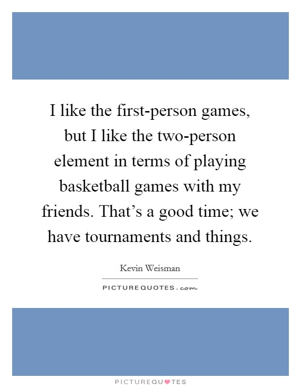 I like the first-person games, but I like the two-person element in terms of playing basketball games with my friends. That's a good time; we have tournaments and things Picture Quote #1