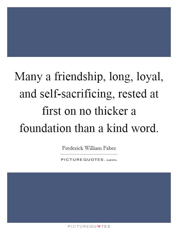 Many a friendship, long, loyal, and self-sacrificing, rested at first on no thicker a foundation than a kind word Picture Quote #1