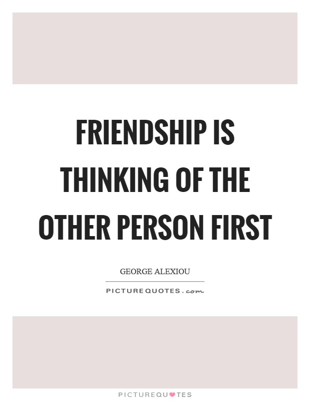 Friendship is thinking of the other person first Picture Quote #1
