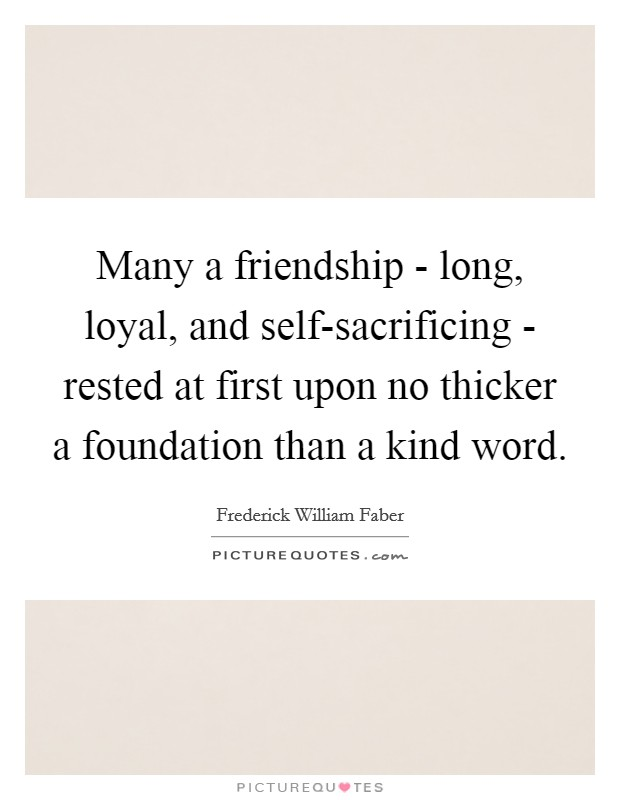 Many a friendship - long, loyal, and self-sacrificing - rested at first upon no thicker a foundation than a kind word Picture Quote #1