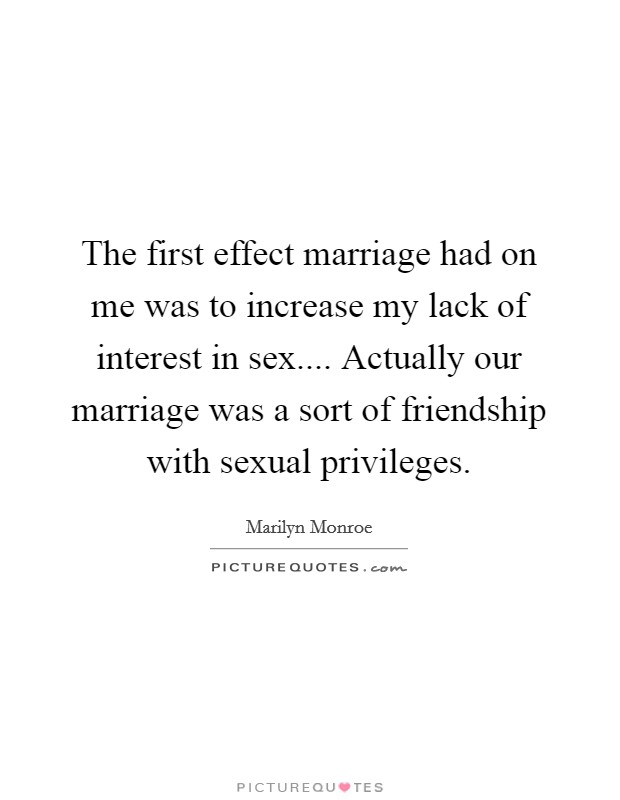 The first effect marriage had on me was to increase my lack of interest in sex.... Actually our marriage was a sort of friendship with sexual privileges Picture Quote #1