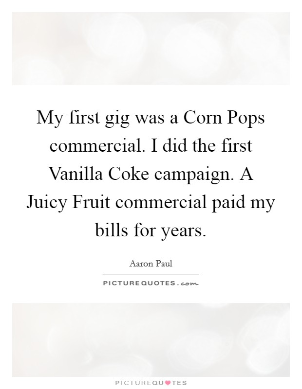 My first gig was a Corn Pops commercial. I did the first Vanilla Coke campaign. A Juicy Fruit commercial paid my bills for years. Picture Quote #1