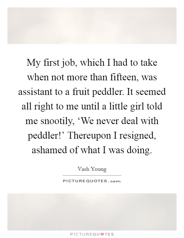My first job, which I had to take when not more than fifteen, was assistant to a fruit peddler. It seemed all right to me until a little girl told me snootily, 'We never deal with peddler!' Thereupon I resigned, ashamed of what I was doing Picture Quote #1