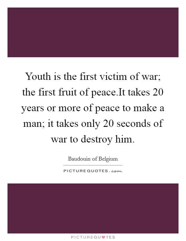 Youth is the first victim of war; the first fruit of peace.It takes 20 years or more of peace to make a man; it takes only 20 seconds of war to destroy him Picture Quote #1