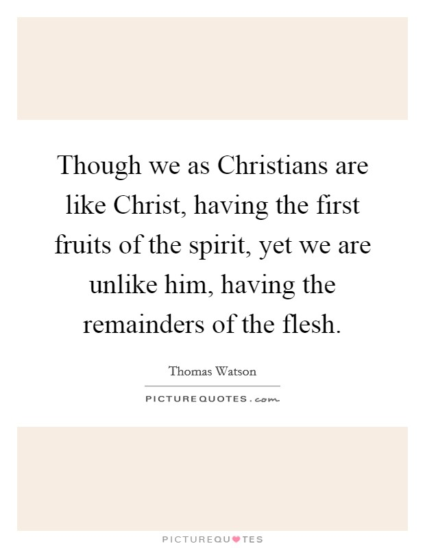 Though we as Christians are like Christ, having the first fruits of the spirit, yet we are unlike him, having the remainders of the flesh Picture Quote #1