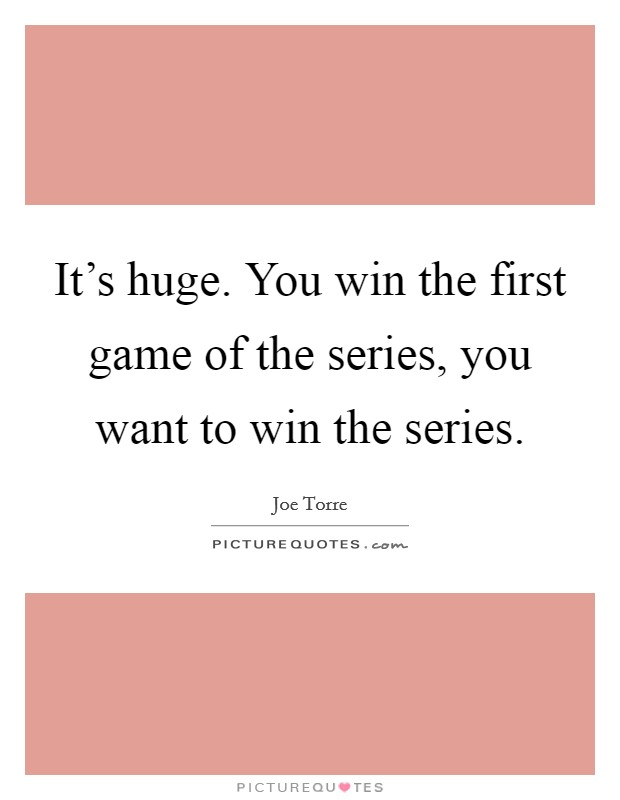 It's huge. You win the first game of the series, you want to win the series Picture Quote #1