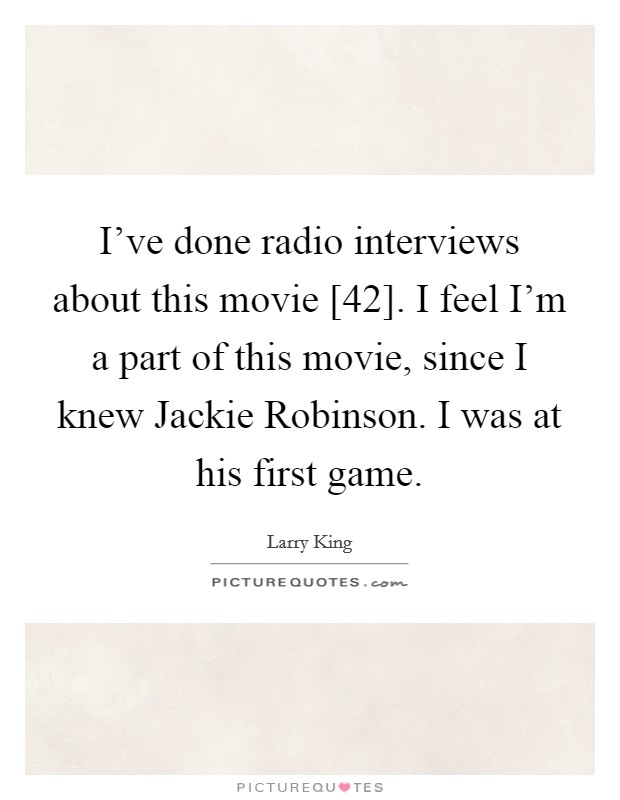 I've done radio interviews about this movie [42]. I feel I'm a part of this movie, since I knew Jackie Robinson. I was at his first game Picture Quote #1