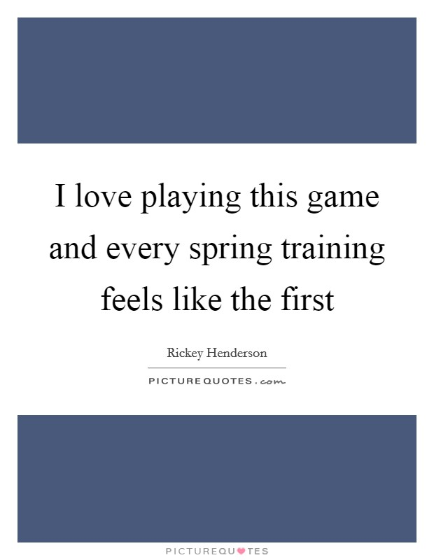 I love playing this game and every spring training feels like the first Picture Quote #1