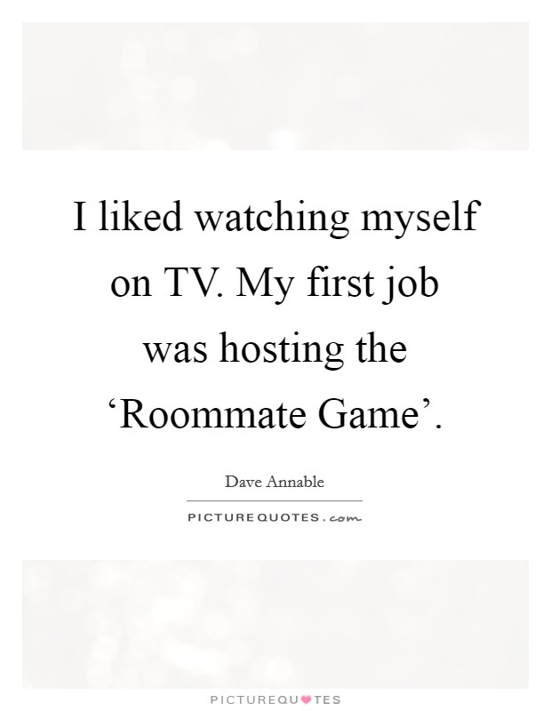 I liked watching myself on TV. My first job was hosting the 'Roommate Game' Picture Quote #1