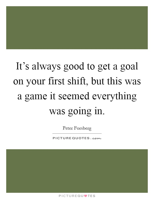 It's always good to get a goal on your first shift, but this was a game it seemed everything was going in Picture Quote #1