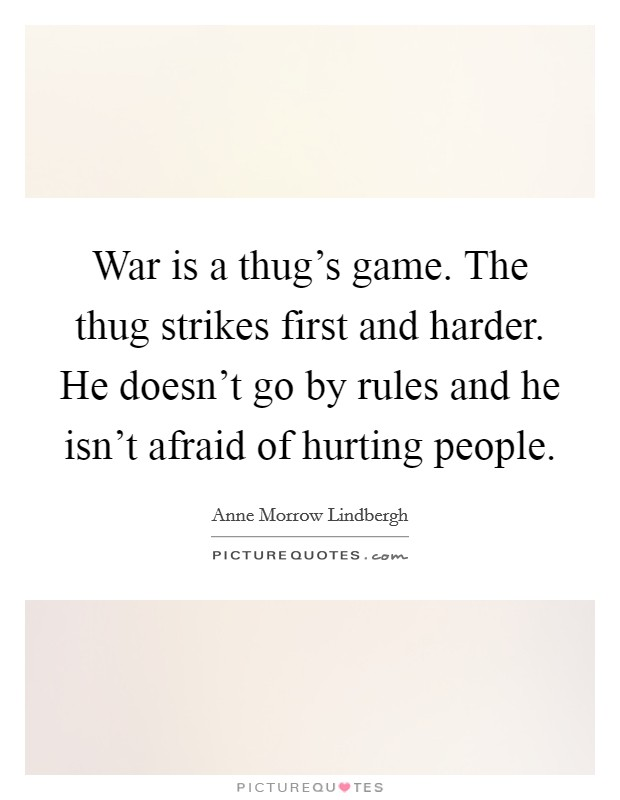 War is a thug's game. The thug strikes first and harder. He doesn't go by rules and he isn't afraid of hurting people Picture Quote #1