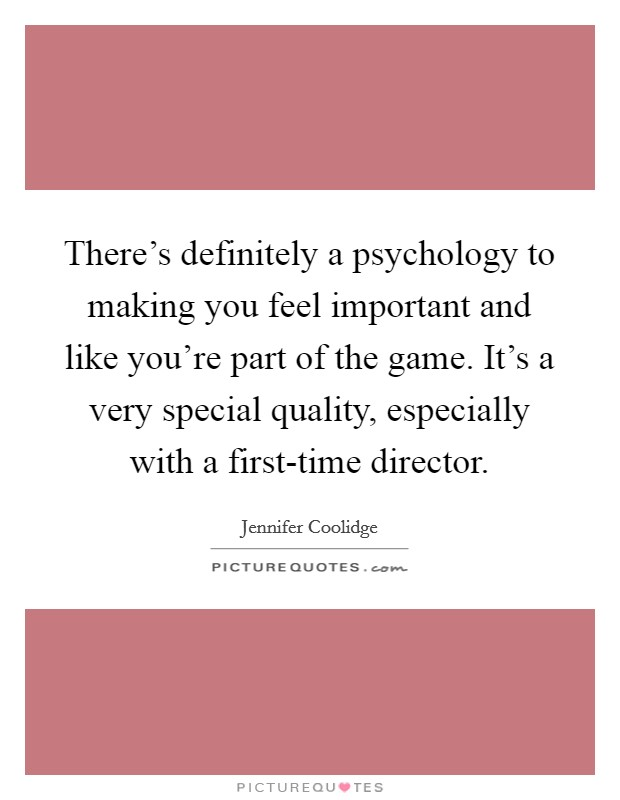 There's definitely a psychology to making you feel important and like you're part of the game. It's a very special quality, especially with a first-time director Picture Quote #1