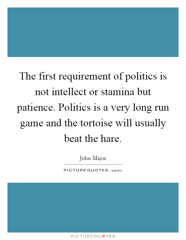 The first requirement of politics is not intellect or stamina but patience. Politics is a very long run game and the tortoise will usually beat the hare Picture Quote #1