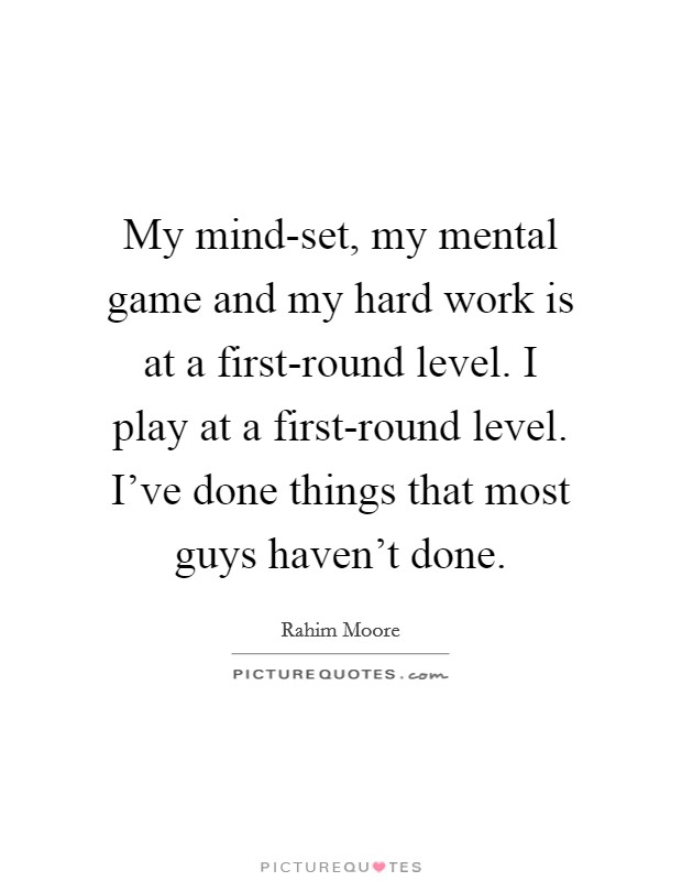 My mind-set, my mental game and my hard work is at a first-round level. I play at a first-round level. I've done things that most guys haven't done Picture Quote #1
