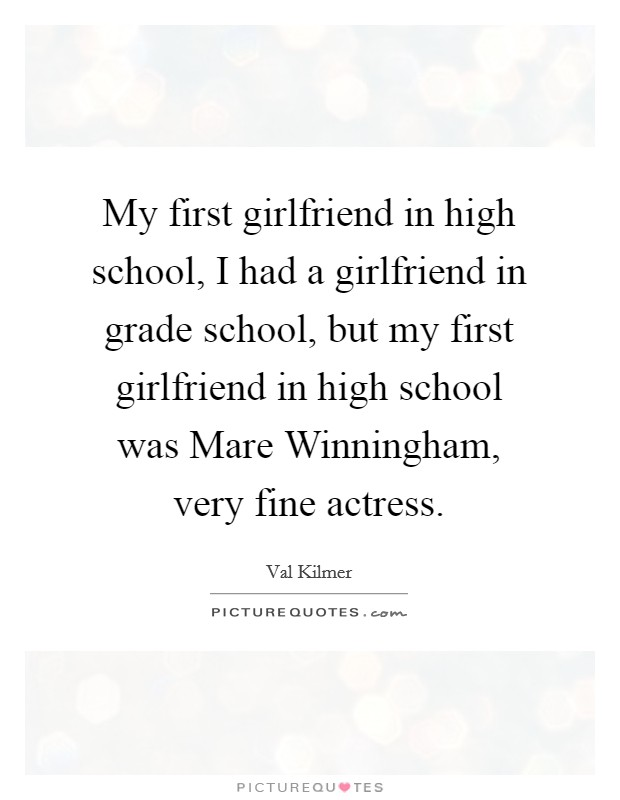 My first girlfriend in high school, I had a girlfriend in grade school, but my first girlfriend in high school was Mare Winningham, very fine actress. Picture Quote #1