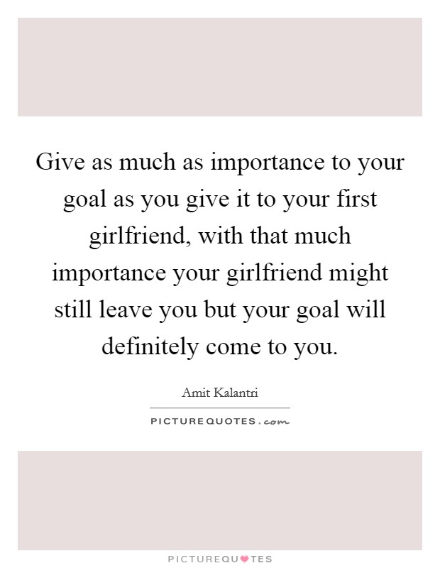 Give as much as importance to your goal as you give it to your first girlfriend, with that much importance your girlfriend might still leave you but your goal will definitely come to you. Picture Quote #1